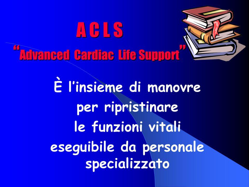 A C L S Advanced Cardiac Life Support È l'insieme di manovre per ripristinare le funzioni vitali eseguibile da personale specializzato