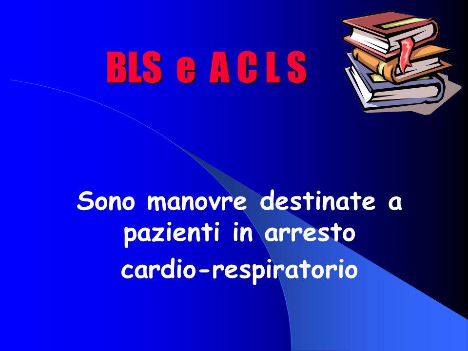 BLS e A C L S Sono manovre destinate a pazienti in arresto cardio-respiratorio