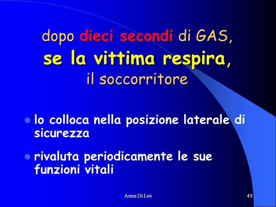45Anna Di Leo45 dopo dieci secondi di GAS, se la vittima respira, il soccorritore lo colloca nella posizione laterale di sicurezza rivaluta periodicamente le sue funzioni vitali
