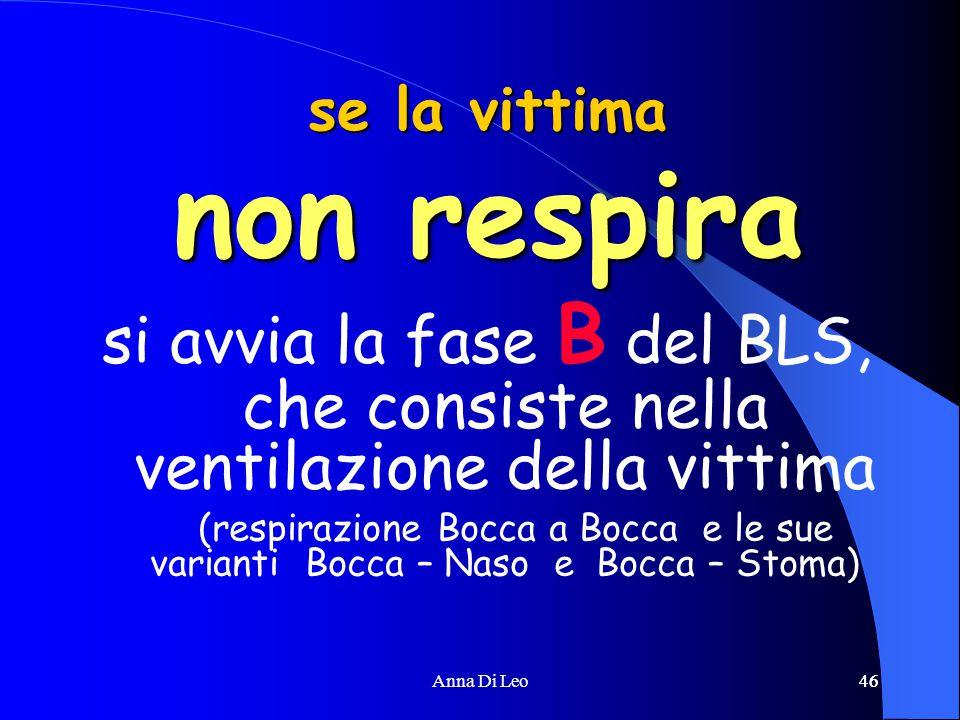 46Anna Di Leo46 se la vittima non respira si avvia la fase B del BLS, che consiste nella ventilazione della vittima (respirazione Bocca a Bocca e le sue varianti Bocca – Naso e Bocca – Stoma)