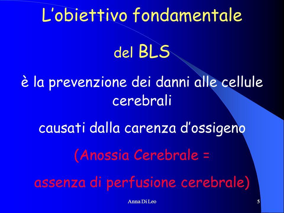 5Anna Di Leo5 L'obiettivo fondamentale del BLS è la prevenzione dei danni alle cellule cerebrali causati dalla carenza d'ossigeno (Anossia Cerebrale = assenza di perfusione cerebrale)