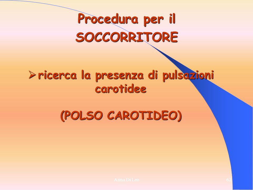 62Anna Di Leo62 Procedura per il SOCCORRITORE  ricerca la presenza di pulsazioni carotidee (POLSO CAROTIDEO)