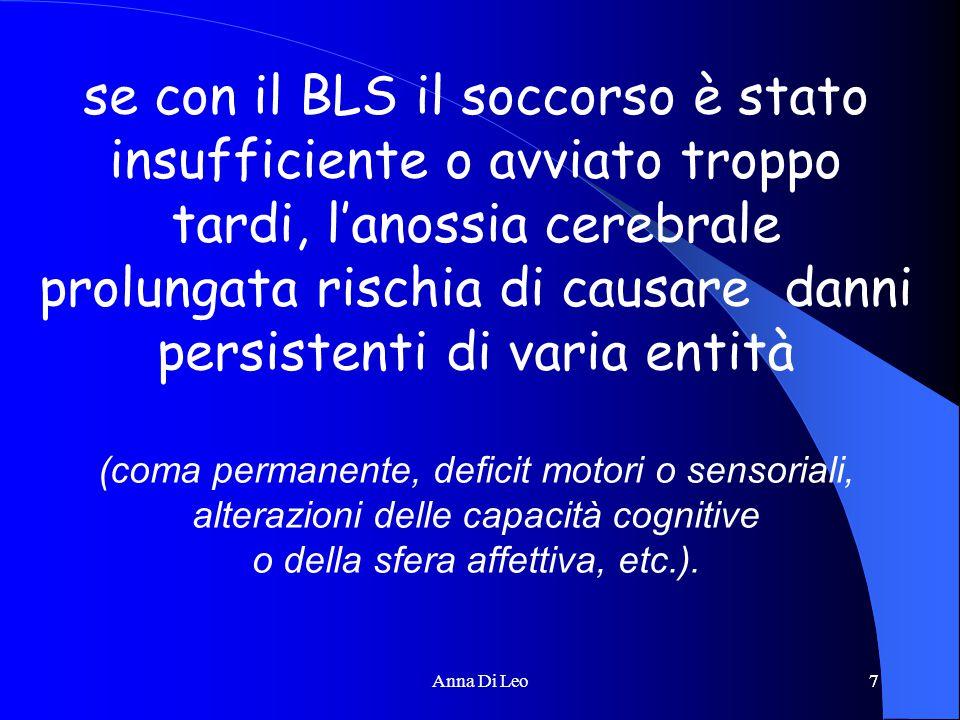 7Anna Di Leo7 se con il BLS il soccorso è stato insufficiente o avviato troppo tardi, l'anossia cerebrale prolungata rischia di causare danni persistenti di varia entità (coma permanente, deficit motori o sensoriali, alterazioni delle capacità cognitive o della sfera affettiva, etc.).