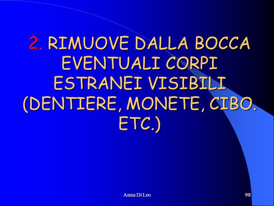 98Anna Di Leo98 2. RIMUOVE DALLA BOCCA EVENTUALI CORPI ESTRANEI VISIBILI (DENTIERE, MONETE, CIBO. ETC.)