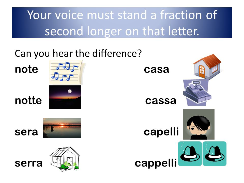 Your voice must stand a fraction of second longer on that letter. Can you hear the difference? note casa notte cassa sera capelli serra cappelli