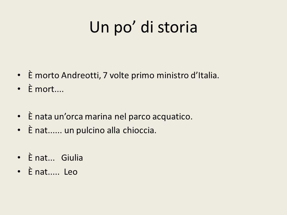 Un po' di storia È morto Andreotti, 7 volte primo ministro d'Italia. È mort.... È nata un'orca marina nel parco acquatico. È nat...... un pulcino alla