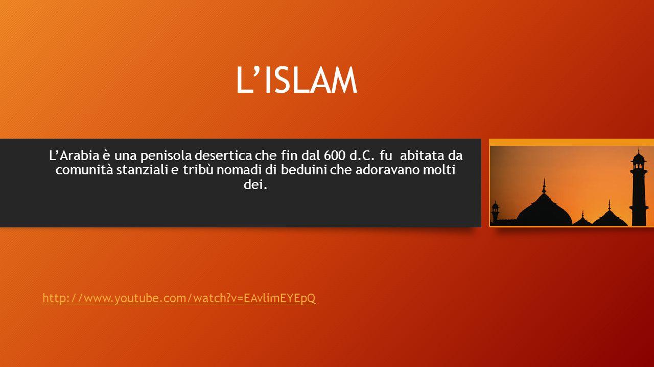 L'ISLAM L'Arabia è una penisola desertica che fin dal 600 d.C. fu abitata da comunità stanziali e tribù nomadi di beduini che adoravano molti dei. htt