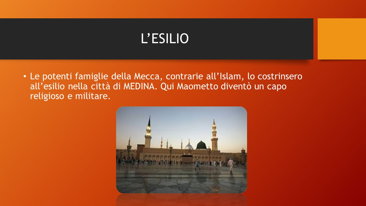 L'ESILIO Le potenti famiglie della Mecca, contrarie all'Islam, lo costrinsero all'esilio nella città di MEDINA. Qui Maometto diventò un capo religioso