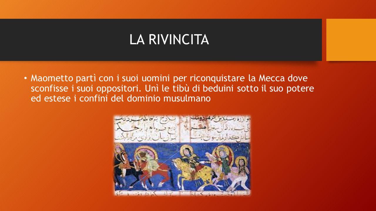 LA RIVINCITA Maometto partì con i suoi uomini per riconquistare la Mecca dove sconfisse i suoi oppositori. Unì le tibù di beduini sotto il suo potere