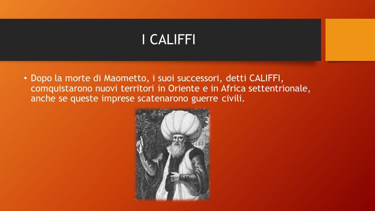 I CALIFFI Dopo la morte di Maometto, i suoi successori, detti CALIFFI, comquistarono nuovi territori in Oriente e in Africa settentrionale, anche se q