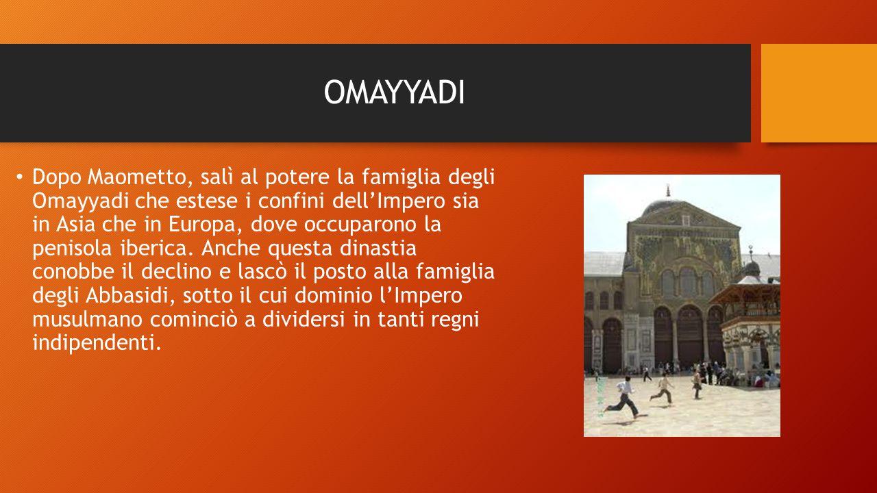 OMAYYADI Dopo Maometto, salì al potere la famiglia degli Omayyadi che estese i confini dell'Impero sia in Asia che in Europa, dove occuparono la penis