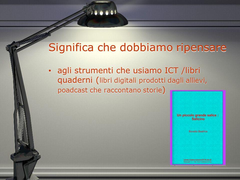 Significa che dobbiamo ripensare agli strumenti che usiamo ICT /libri quaderni ( libri digitali prodotti dagli allievi, poadcast che raccontano storie )