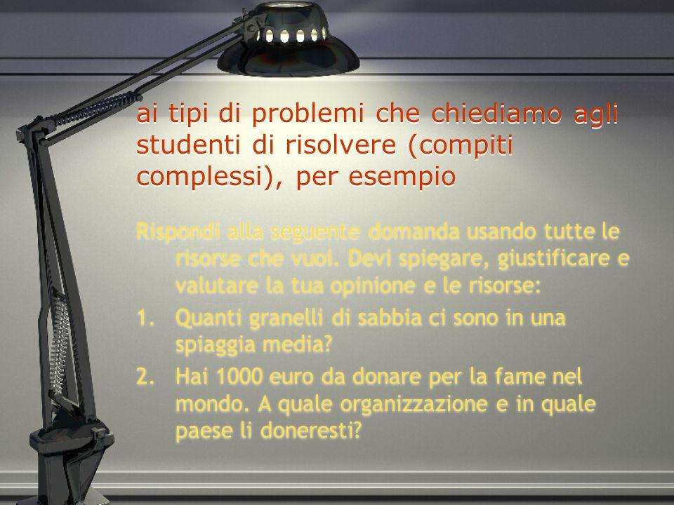 ai tipi di problemi che chiediamo agli studenti di risolvere (compiti complessi), per esempio Rispondi alla seguente domanda usando tutte le risorse che vuoi.