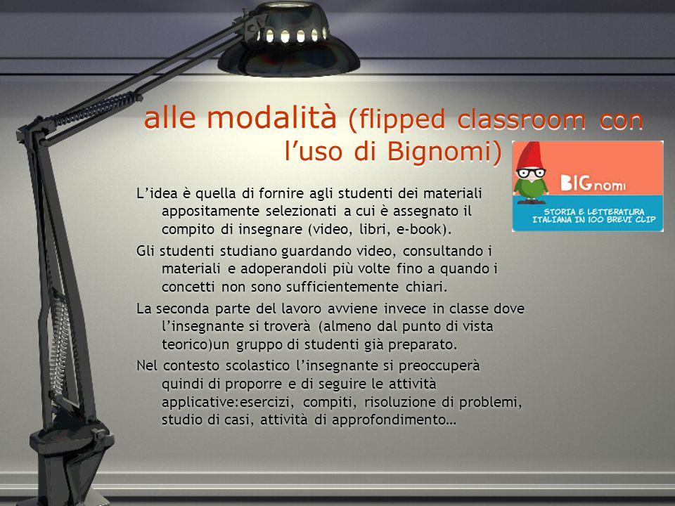 alle modalità (flipped classroom con l'uso di Bignomi) L'idea è quella di fornire agli studenti dei materiali appositamente selezionati a cui è assegnato il compito di insegnare (video, libri, e-book).