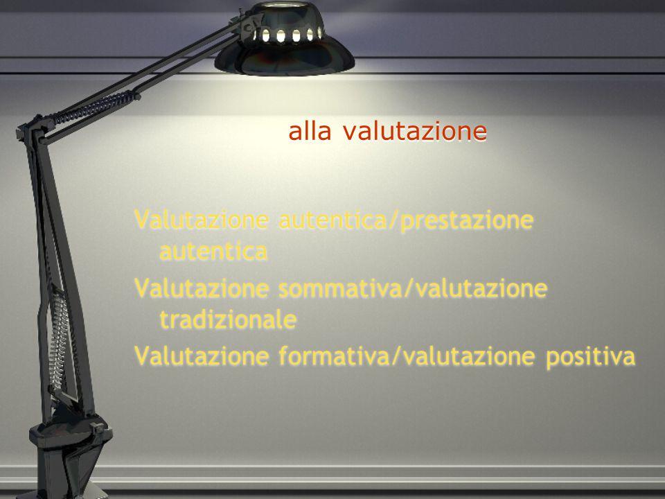 alla valutazione Valutazione autentica/prestazione autentica Valutazione sommativa/valutazione tradizionale Valutazione formativa/valutazione positiva Valutazione autentica/prestazione autentica Valutazione sommativa/valutazione tradizionale Valutazione formativa/valutazione positiva