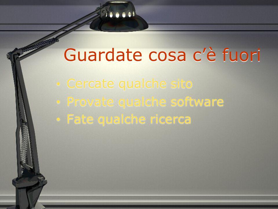 Guardate cosa c'è fuori Cercate qualche sito Provate qualche software Fate qualche ricerca Cercate qualche sito Provate qualche software Fate qualche ricerca