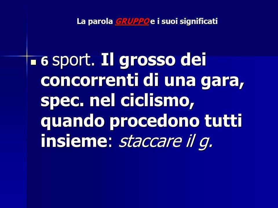 La parola GRUPPO e i suoi significati 6 sport. Il grosso dei concorrenti di una gara, spec. nel ciclismo, quando procedono tutti insieme: staccare il
