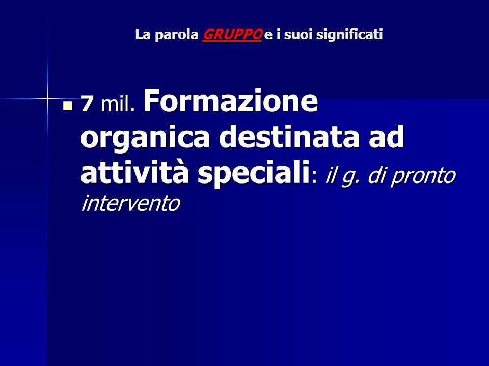 La parola GRUPPO e i suoi significati 7 mil. Formazione organica destinata ad attività speciali : il g. di pronto intervento 7 mil. Formazione organic
