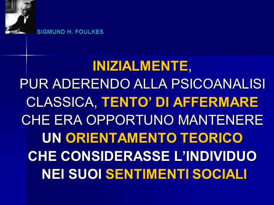 SIGMUND H. FOULKES SIGMUND H. FOULKES INIZIALMENTE, PUR ADERENDO ALLA PSICOANALISI CLASSICA, TENTO' DI AFFERMARE CHE ERA OPPORTUNO MANTENERE UN ORIENT