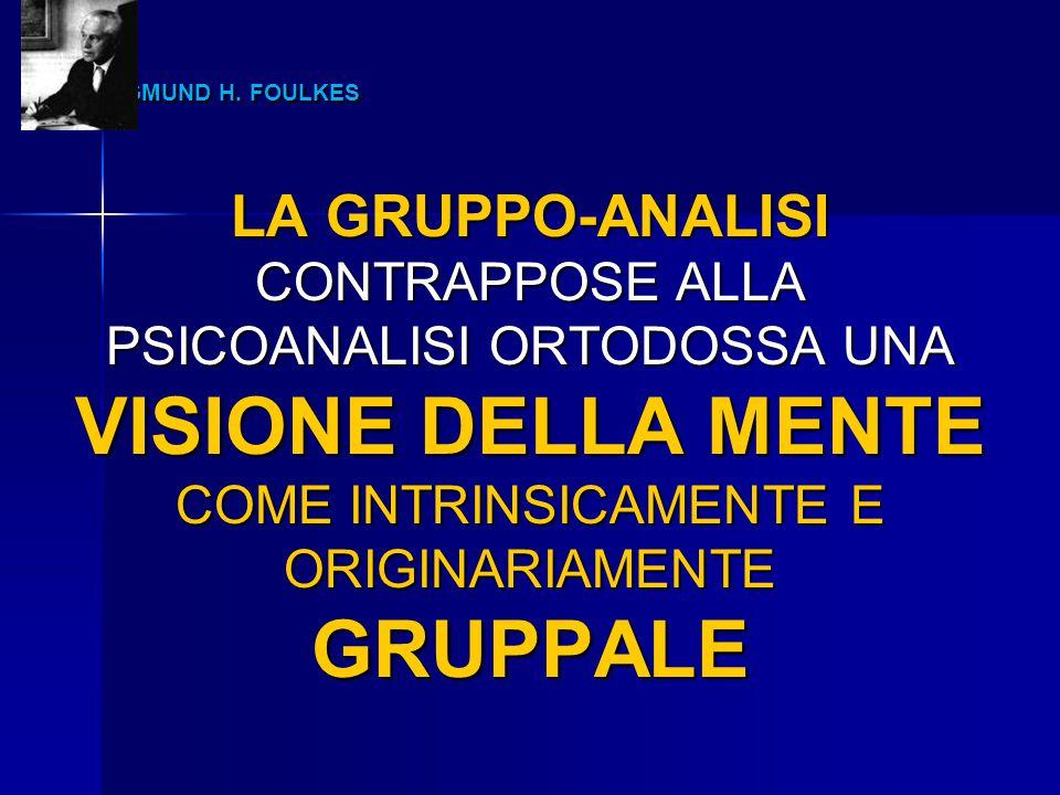SIGMUND H. FOULKES SIGMUND H. FOULKES LA GRUPPO-ANALISI CONTRAPPOSE ALLA PSICOANALISI ORTODOSSA UNA VISIONE DELLA MENTE COME INTRINSICAMENTE E ORIGINA