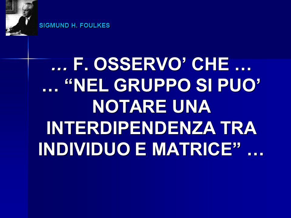 """SIGMUND H. FOULKES SIGMUND H. FOULKES … F. OSSERVO' CHE … … """"NEL GRUPPO SI PUO' NOTARE UNA INTERDIPENDENZA TRA INDIVIDUO E MATRICE"""" …"""