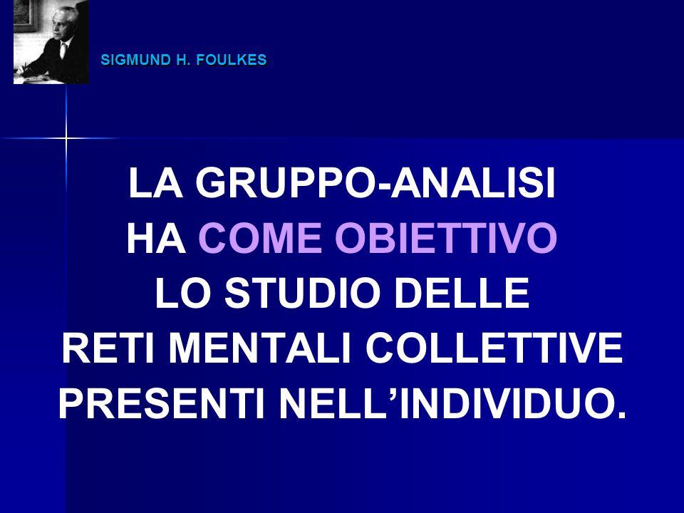 SIGMUND H. FOULKES SIGMUND H. FOULKES LA GRUPPO-ANALISI HA COME OBIETTIVO LO STUDIO DELLE RETI MENTALI COLLETTIVE PRESENTI NELL'INDIVIDUO.