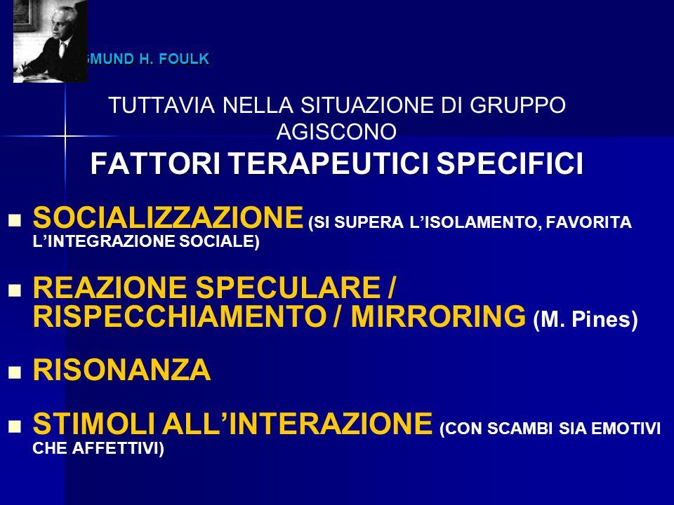 SIGMUND H. FOULK SIGMUND H. FOULK TUTTAVIA NELLA SITUAZIONE DI GRUPPO AGISCONO FATTORI TERAPEUTICI SPECIFICI SOCIALIZZAZIONE (SI SUPERA L'ISOLAMENTO,