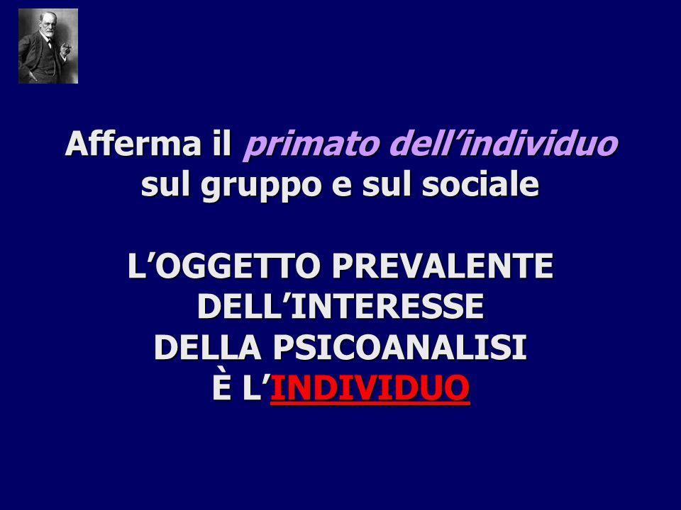 Afferma il primato dell'individuo sul gruppo e sul sociale L'OGGETTO PREVALENTE DELL'INTERESSE DELLA PSICOANALISI È L'INDIVIDUO