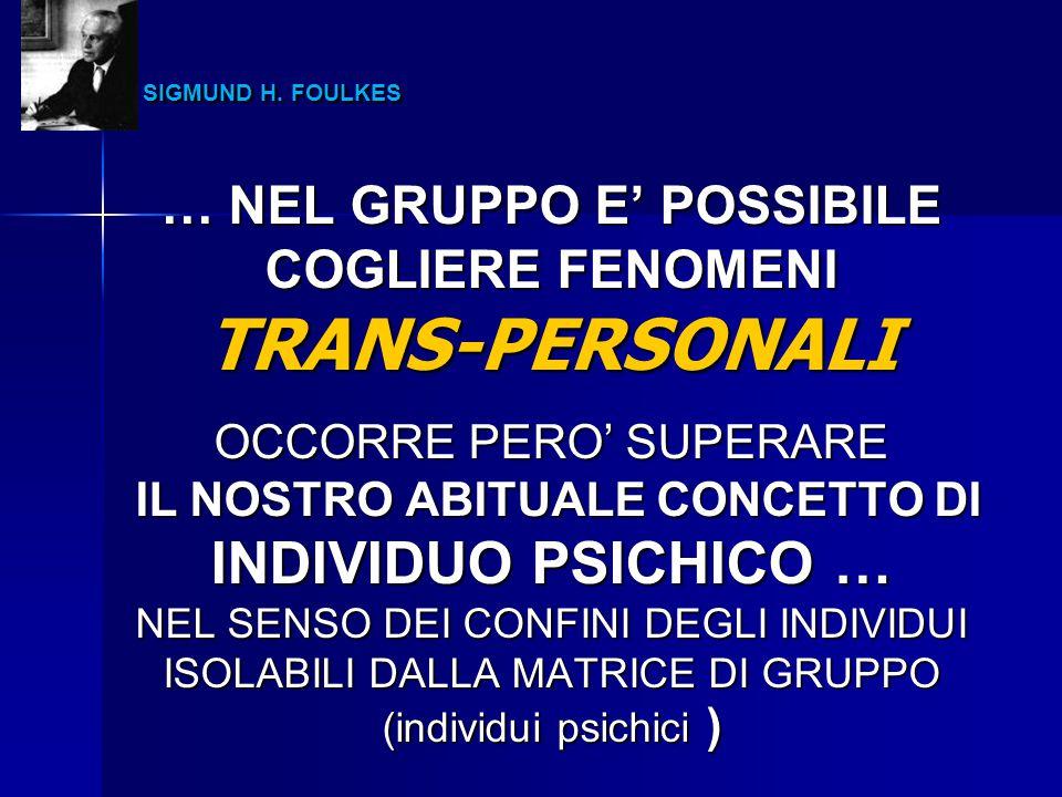 SIGMUND H. FOULKES SIGMUND H. FOULKES … NEL GRUPPO E' POSSIBILE COGLIERE FENOMENI TRANS-PERSONALI OCCORRE PERO' SUPERARE IL NOSTRO ABITUALE CONCETTO D