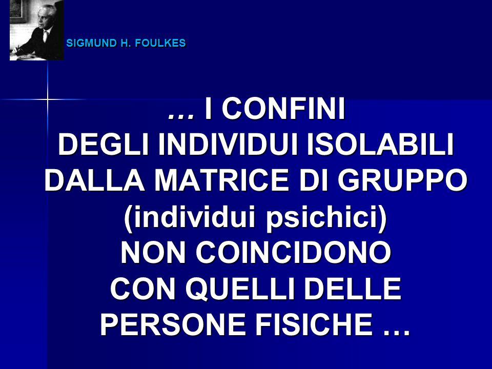 SIGMUND H. FOULKES SIGMUND H. FOULKES … I CONFINI DEGLI INDIVIDUI ISOLABILI DALLA MATRICE DI GRUPPO (individui psichici) NON COINCIDONO CON QUELLI DEL
