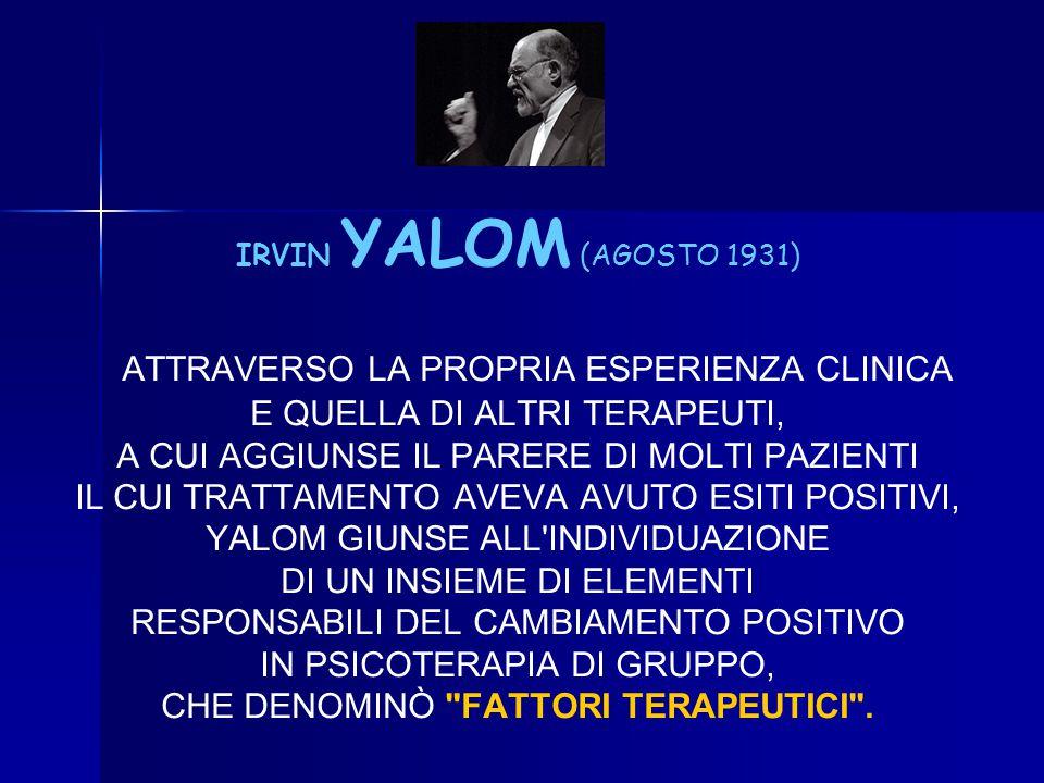 IRVIN YALOM (AGOSTO 1931) ATTRAVERSO LA PROPRIA ESPERIENZA CLINICA E QUELLA DI ALTRI TERAPEUTI, A CUI AGGIUNSE IL PARERE DI MOLTI PAZIENTI IL CUI TRAT