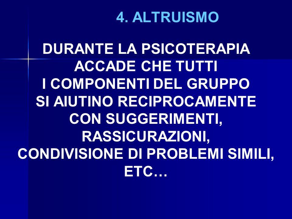 4. ALTRUISMO DURANTE LA PSICOTERAPIA ACCADE CHE TUTTI I COMPONENTI DEL GRUPPO SI AIUTINO RECIPROCAMENTE CON SUGGERIMENTI, RASSICURAZIONI, CONDIVISIONE