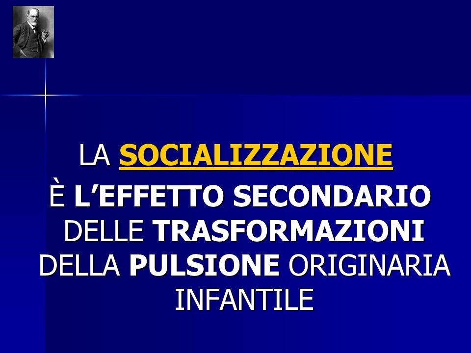 LA SOCIALIZZAZIONE È L'EFFETTO SECONDARIO DELLE TRASFORMAZIONI DELLA PULSIONE ORIGINARIA INFANTILE È L'EFFETTO SECONDARIO DELLE TRASFORMAZIONI DELLA P