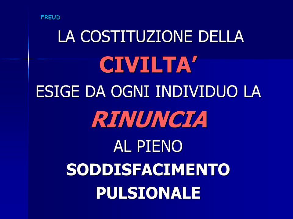 FREUD LA COSTITUZIONE DELLA LA COSTITUZIONE DELLACIVILTA' ESIGE DA OGNI INDIVIDUO LA RINUNCIA AL PIENO SODDISFACIMENTOPULSIONALE