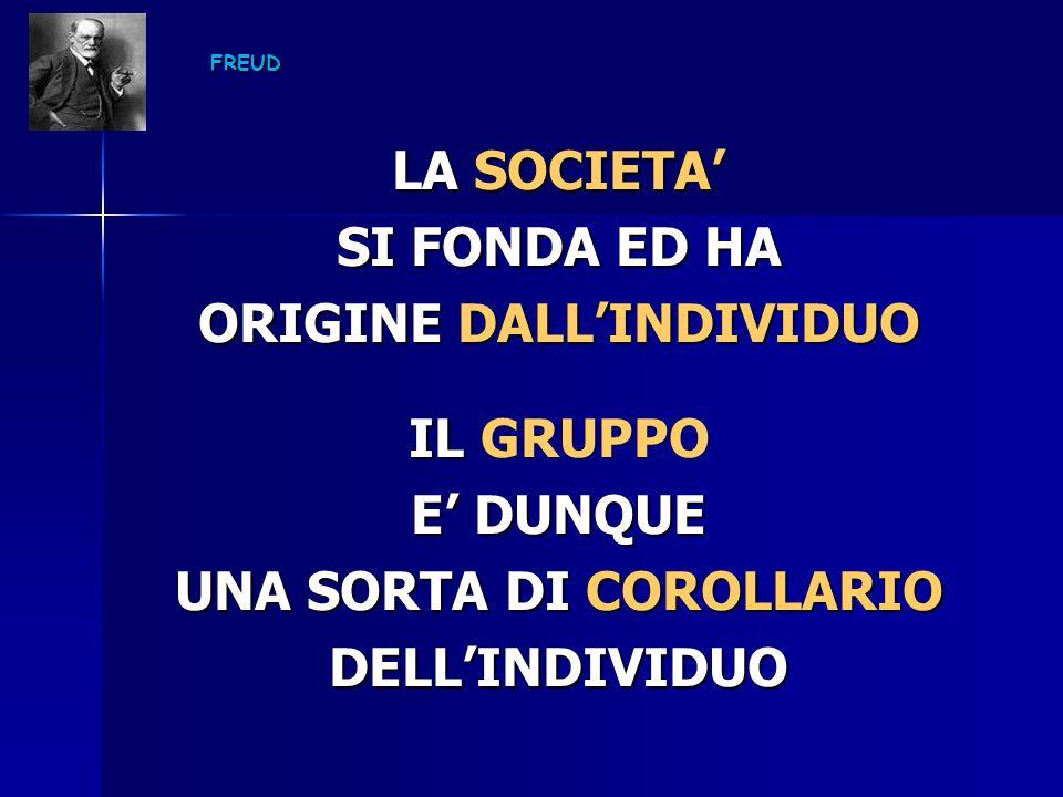 FREUD LA SOCIETA' SI FONDA ED HA ORIGINE DALL'INDIVIDUO IL GRUPPO E' DUNQUE UNA SORTA DI COROLLARIO DELL'INDIVIDUO