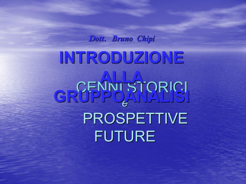 CENNI STORICI e PROSPETTIVE FUTURE CENNI STORICI e PROSPETTIVE FUTURE Dott. Bruno Chipi INTRODUZIONE ALLA GRUPPOANALISI
