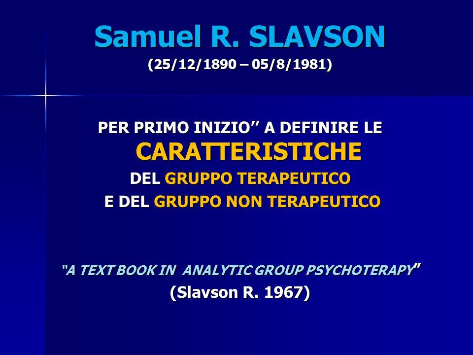 Samuel R. SLAVSON (25/12/1890 – 05/8/1981) PER PRIMO INIZIO'' A DEFINIRE LE CARATTERISTICHE DEL GRUPPO TERAPEUTICO E DEL GRUPPO NON TERAPEUTICO E DEL
