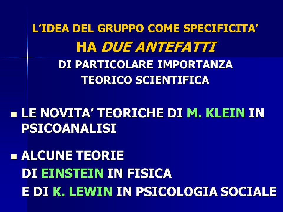 L'IDEA DEL GRUPPO COME SPECIFICITA' HA DUE ANTEFATTI DI PARTICOLARE IMPORTANZA TEORICO SCIENTIFICA LE NOVITA' TEORICHE DI M. KLEIN IN PSICOANALISI LE