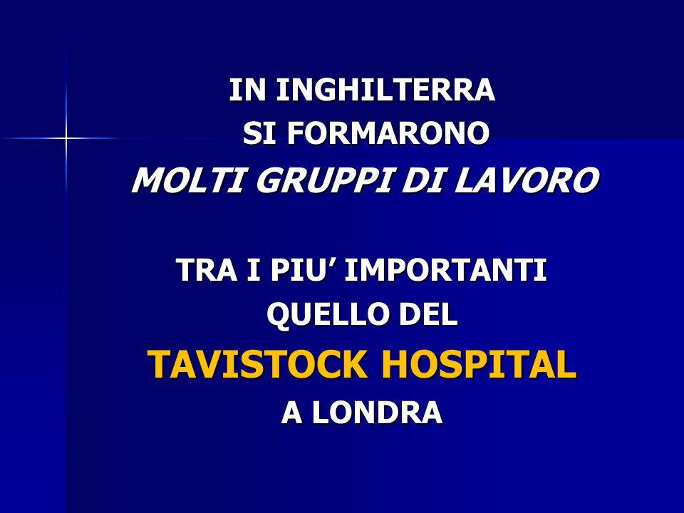 IN INGHILTERRA SI FORMARONO SI FORMARONO MOLTI GRUPPI DI LAVORO TRA I PIU' IMPORTANTI QUELLO DEL TAVISTOCK HOSPITAL A LONDRA
