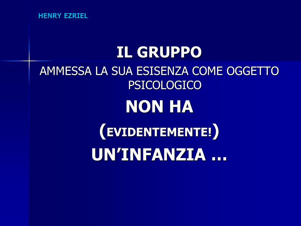HENRY EZRIEL IL GRUPPO AMMESSA LA SUA ESISENZA COME OGGETTO PSICOLOGICO NON HA ( EVIDENTEMENTE! ) UN'INFANZIA …