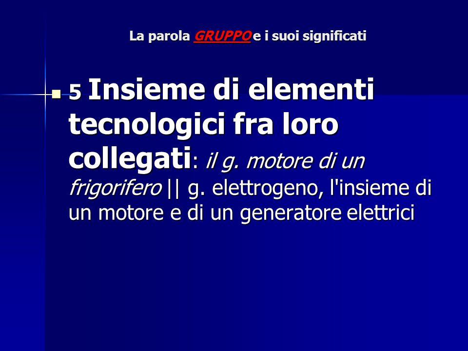 La parola GRUPPO e i suoi significati 5 Insieme di elementi tecnologici fra loro collegati : il g. motore di un frigorifero || g. elettrogeno, l'insie