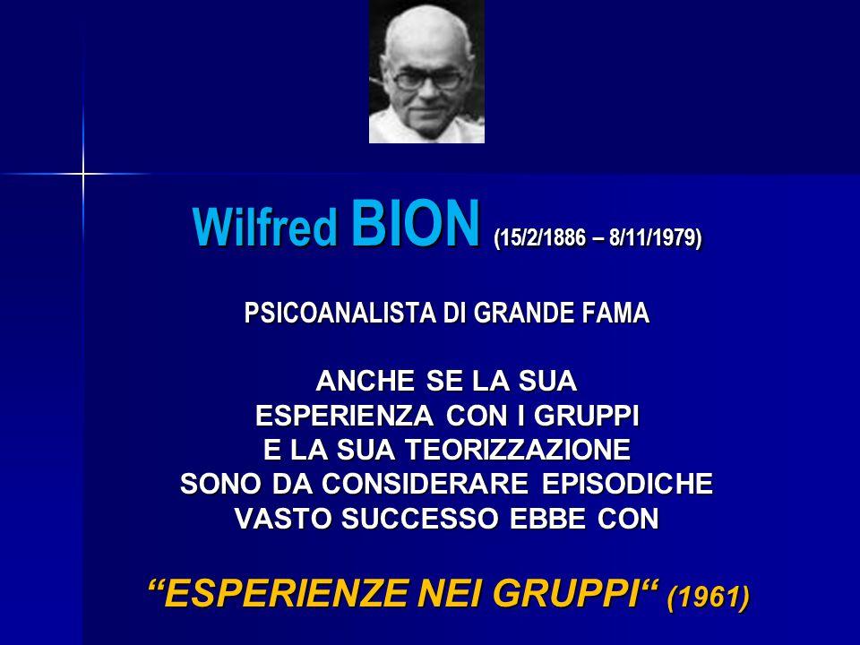 Wilfred BION (15/2/1886 – 8/11/1979) PSICOANALISTA DI GRANDE FAMA ANCHE SE LA SUA ESPERIENZA CON I GRUPPI E LA SUA TEORIZZAZIONE SONO DA CONSIDERARE E