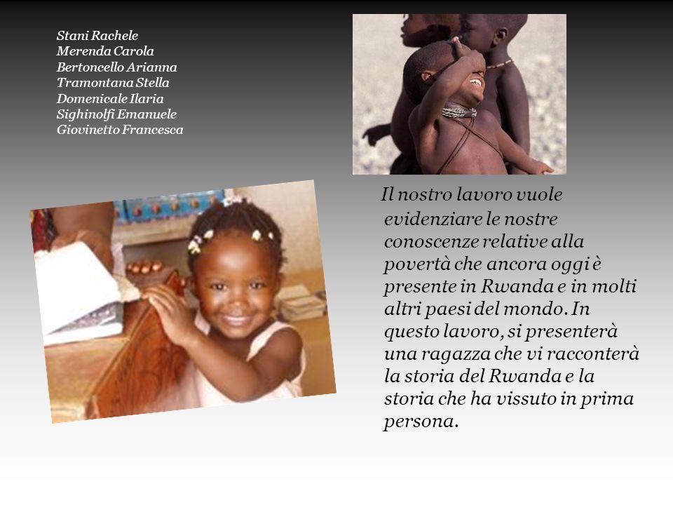 Stani Rachele Merenda Carola Bertoncello Arianna Tramontana Stella Domenicale Ilaria Sighinolfi Emanuele Giovinetto Francesca Il nostro lavoro vuole evidenziare le nostre conoscenze relative alla povertà che ancora oggi è presente in Rwanda e in molti altri paesi del mondo.