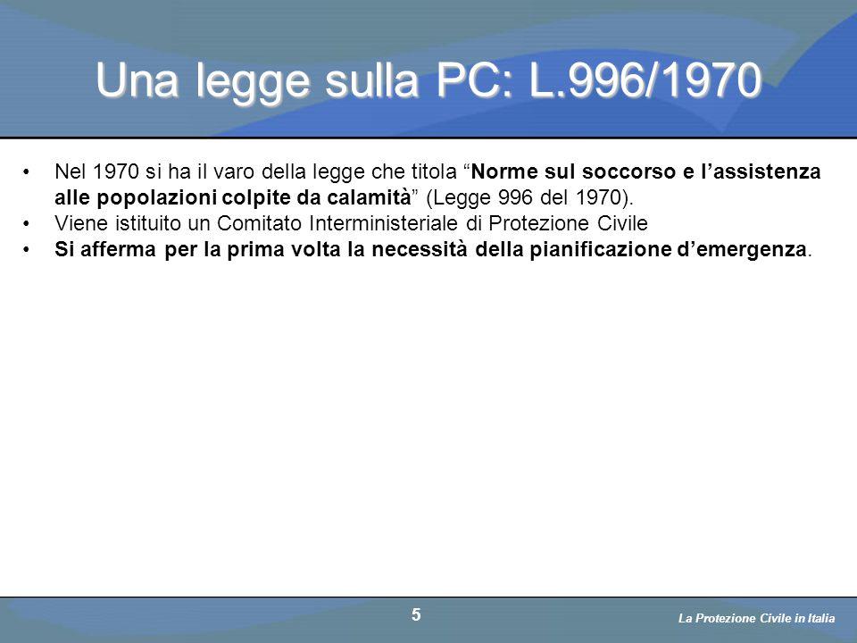 Una legge sulla PC: L.996/1970 6 La Protezione Civile in Italia Alle ore 21.06 una scossa sismica del decimo grado della scala Mercalli devastò Maiano, Buia, Gemona, Osoppo, Magnano, Artegna, Colloredo, Tarcento, Forgaria, Vito d Asio e molti altri paesi della pedemontana.