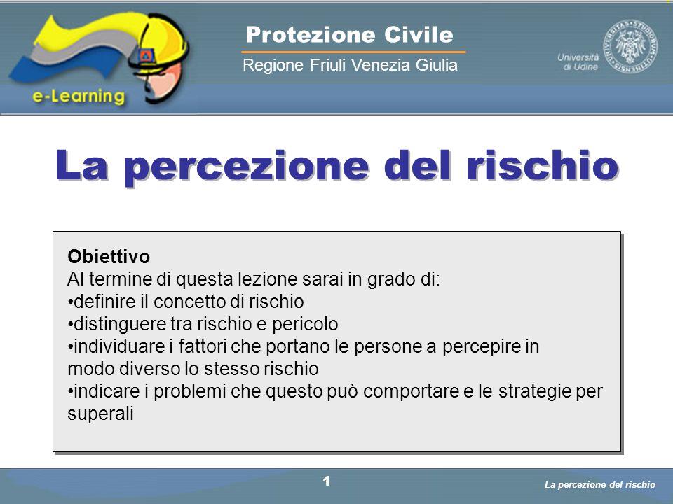 La percezione del rischio Protezione Civile Regione Friuli Venezia Giulia Obiettivo Al termine di questa lezione sarai in grado di: definire il concet