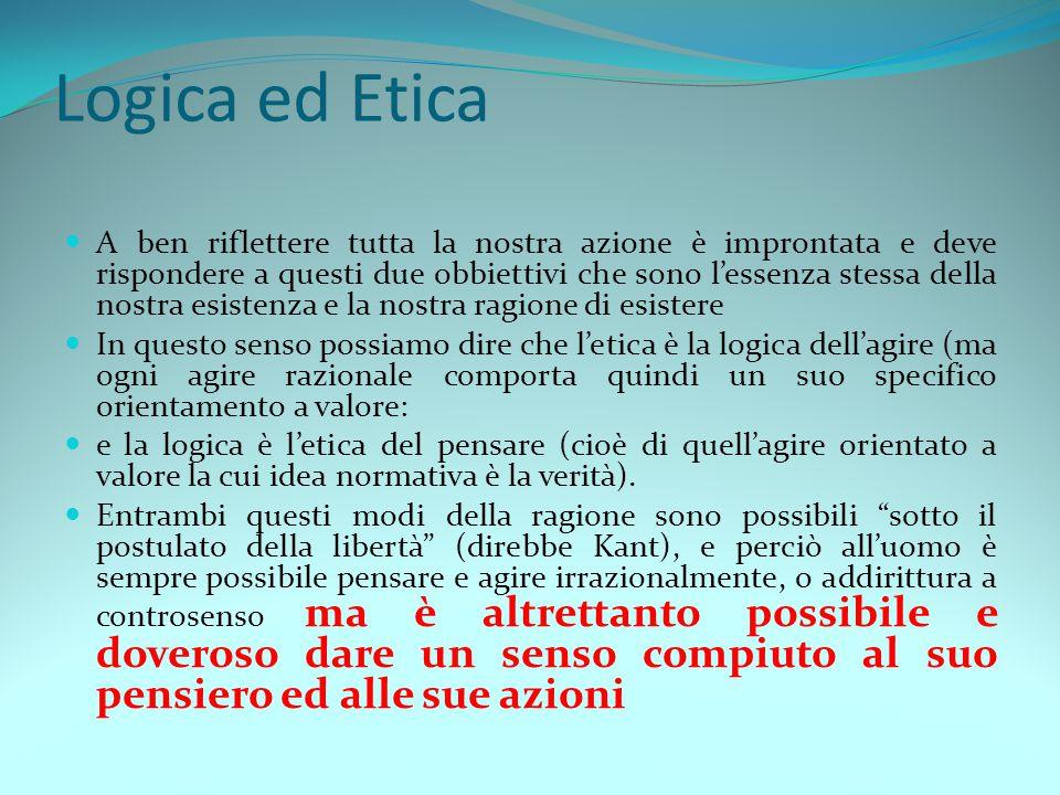 Logica ed Etica A ben riflettere tutta la nostra azione è improntata e deve rispondere a questi due obbiettivi che sono l'essenza stessa della nostra