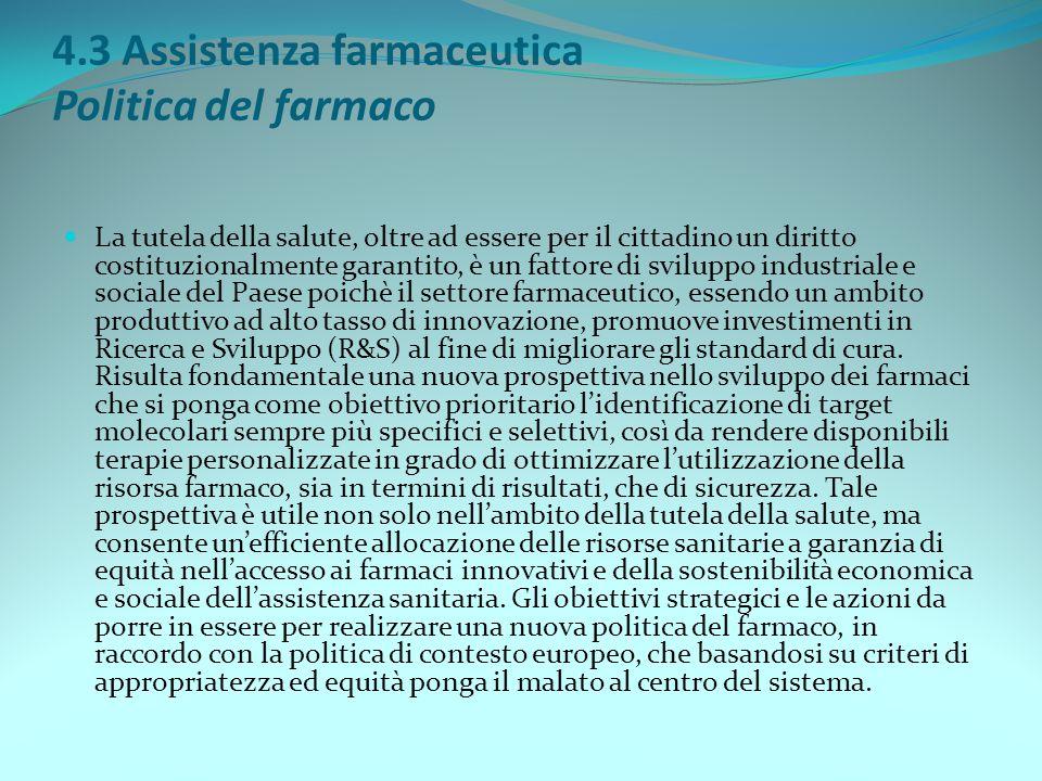 4.3 Assistenza farmaceutica Politica del farmaco La tutela della salute, oltre ad essere per il cittadino un diritto costituzionalmente garantito, è u