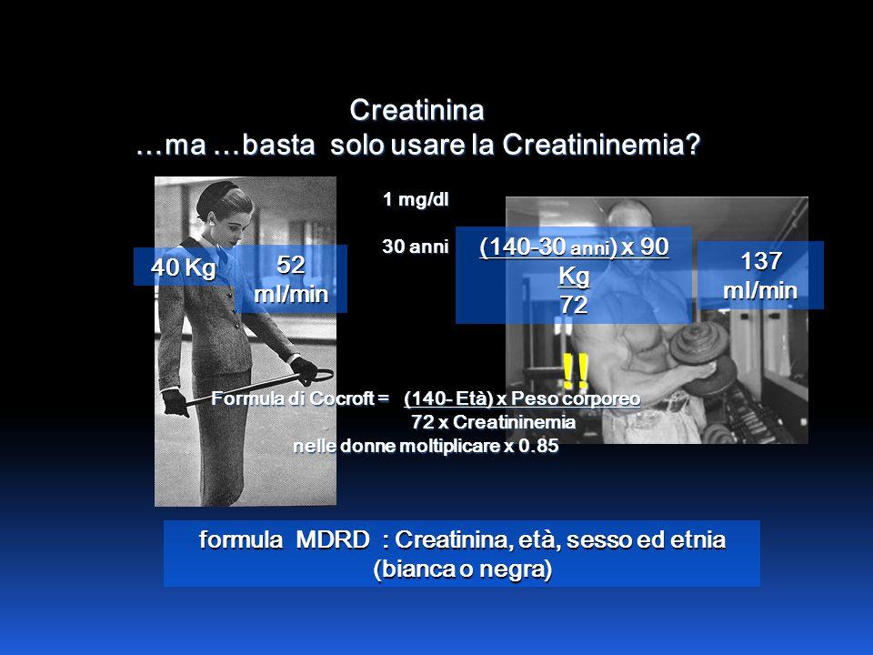 Creatinina …ma …basta solo usare la Creatininemia? 1 mg/dl 30 anni formula MDRD : Creatinina, età, sesso ed etnia (bianca o negra) (140-30 anni ) x 90