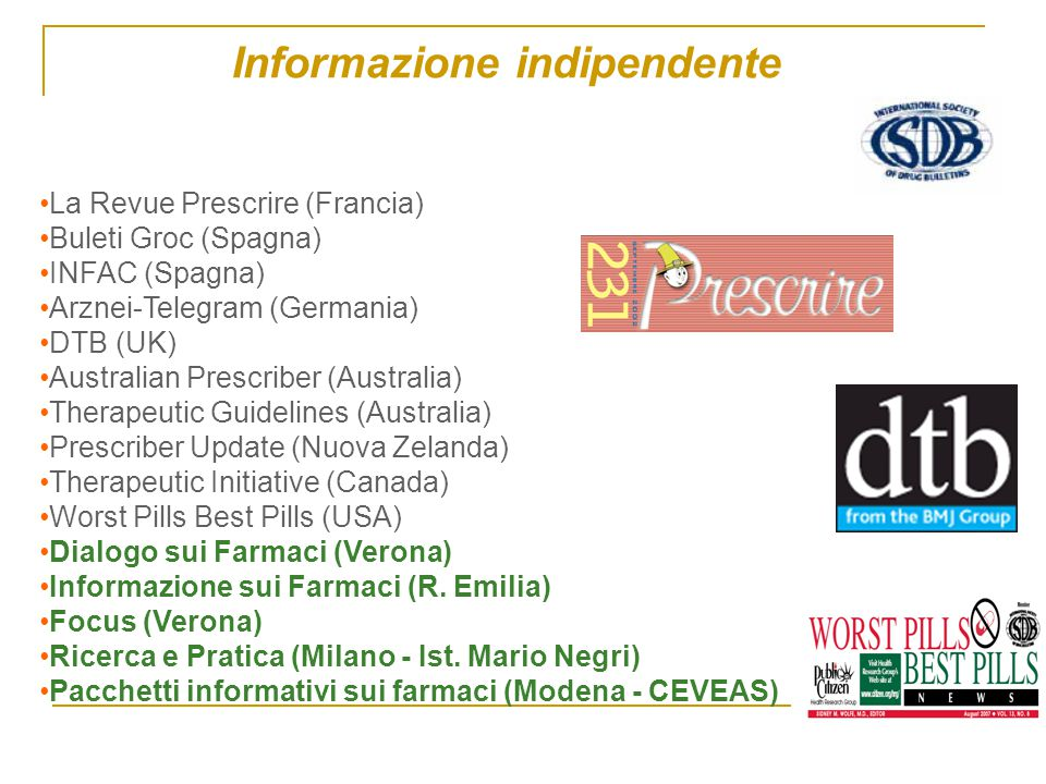 Informazione indipendente Solo alcuni dei Bollettini - ISDB La Revue Prescrire (Francia) Buleti Groc (Spagna) INFAC (Spagna) Arznei-Telegram (Germania) DTB (UK) Australian Prescriber (Australia) Therapeutic Guidelines (Australia) Prescriber Update (Nuova Zelanda) Therapeutic Initiative (Canada) Worst Pills Best Pills (USA) Dialogo sui Farmaci (Verona) Informazione sui Farmaci (R.