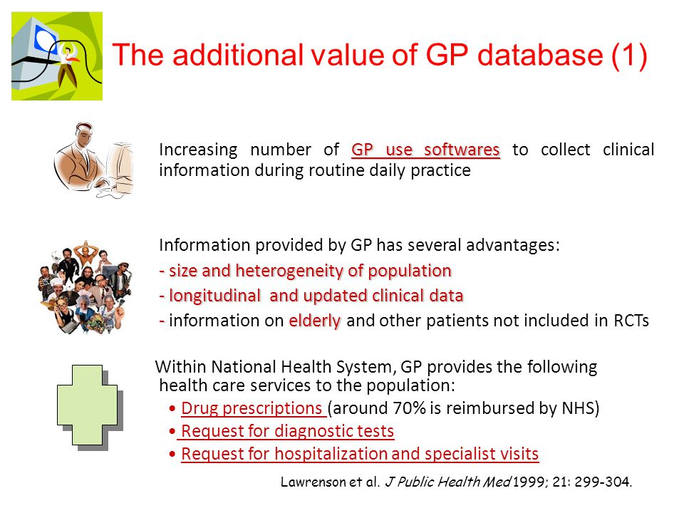 GP use softwares Increasing number of GP use softwares to collect clinical information during routine daily practice Information provided by GP has several advantages: - size and heterogeneity of population - longitudinal and updated clinical data - elderly - information on elderly and other patients not included in RCTs Lawrenson et al.
